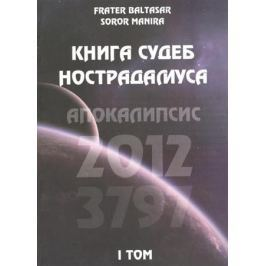 Frater Baltasar, Soror Manira Книга судеб Нострадамуса. Апокалипсис 2012-3797. Том 1