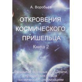 Воробьев А. Откровения космического пришельца. Книга 2. Раскрытие основных тайн Земли, путешествия к иным космическим цивилизациям