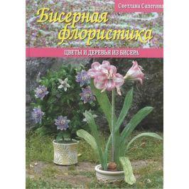 Сапегина С. Бисерная флористика. Цветы и деревья из бисера
