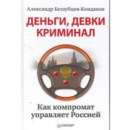 Беззубцев-Кондаков А. Деньги девки криминал Как компромат управляет Россией