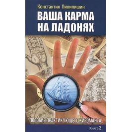 Пилипишин К. Ваша карма на ладонях. Книга 3. Пособие практикующего хироманта