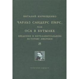 Кирющенко В. Чарльз Сандерс Пирс, или Оса в бутылке. Введение в интеллектуальную историю Америки