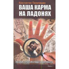 Пилипишин К. Ваша карма на ладонях. Книга 1. Пособие практикующего хироманта
