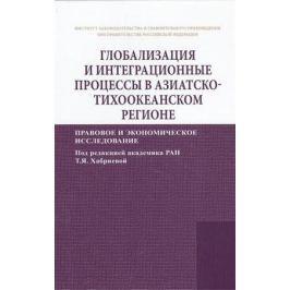 Хабриева Т. (ред.) Глобализация и интеграционные процессы в Азиатско-Тихоокеанском регионе. Правовое и экономическое исследование