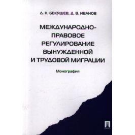 Бекяшев Д., Иванов Д. Международно-правовое регулирование вынужденной и трудовой миграции. Монография