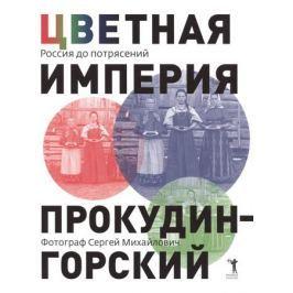 Прокудин-Горский С. Цветная империя. Россия до потрясений