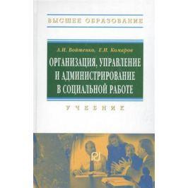 Войтенко А., Комаров Е. Организация, управление и администрирование в социальной работе. Учебник
