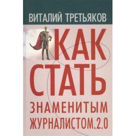 Третьяков В. Как стать знаменитым журналистом 2.0. Курс лекций по теориии практике современной журналистики