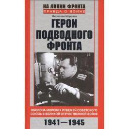 Морозов М. Герои подводного фронта. Они топили корабли кригсмарине. 1941-1945