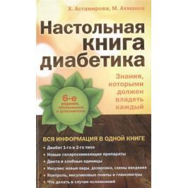 Астамирова Х., Ахманов М. Настольная книга диабетика. 6-е издание, обновленное и дополненное