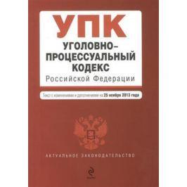 Дегтярева Т. (ред.) Уголовно-процессуальный кодекс Российской Федерации. Текст с изменениями и дополнениями на 25 ноября 2013 года