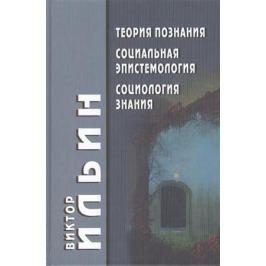 Ильин В. Теория познания Социальная эпистемология Социология знания