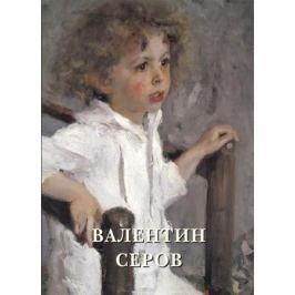 Астахов А. (сост.) Валентин Серов