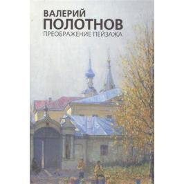 Цыплаков А. (сост.) Валерий Полотнов. Преображение пейзажа. Альбом