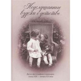 Занозина В. (сост.) Подслушанные вздохи о детстве… Дети в фотографиях и мемуарах конца XIX - начала XX века
