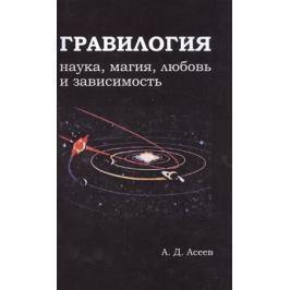 Асеев А. Гравилогия: наука, магия, любовь и зависимость