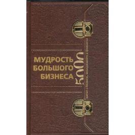 Егорова В. (пер.) Мудрость Большого Бизнеса. 5000 цитат о бизнесе, менеджменте и финансах