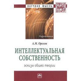 Орехов А. Интеллектуальная собственность. Эскизы общей теории
