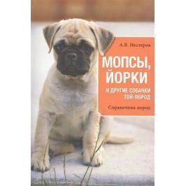 Нестеров А. Мопсы, йорки и другие собачки той-пород. Справочник пород