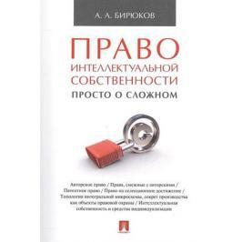 Бирюков А. Право интеллектуальной собственности: просто о сложном. Учебное пособие