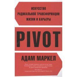Маркел А. Pivot. Искусство радикальной трансформации жизни и карьеры