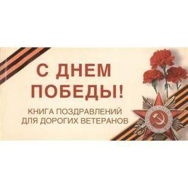 Епифанова О. С Днем Победы! Книга поздравлений для дорогих ветеранов. 15 открыток с поздравлениями для тех, перед чьим подвигом мы преклоняем колени