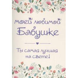 Епифанова О. (сост.) Моей любимой бабушке. Ты самая лучшая на свете! (+ конверт)