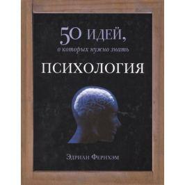Фернхэм Э. Психология. 50 идей, о которых нужно знать