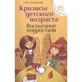 Дмитриева Н. Кризисы детского возраста. Воспитание подростков