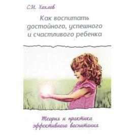 Хохлов С. Как воспитать достойного, успешного и счастливого ребенка