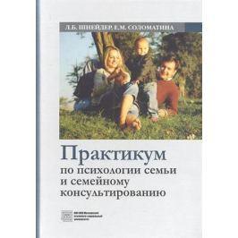 Шнейдер Л., Соломатина Е. Практикум по психологии семьи и семейному консультированию. Учебное пособие.