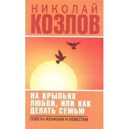 Козлов Н. На крыльях любви или как делать семью Советы женихам и невестам