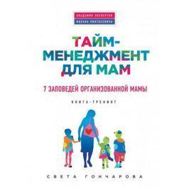 Гончарова С. Тайм-менеджмент для мам. 7 заповедей организованной мамы. Книга-тренинг