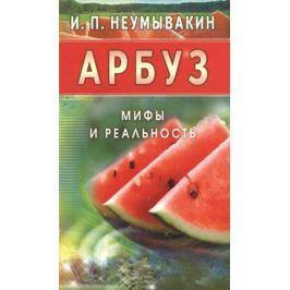 Неумывакин И. Арбуз. Мифы и реальность