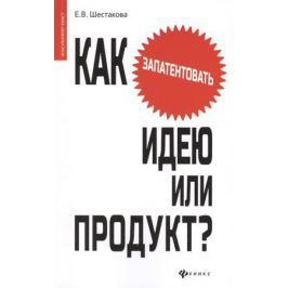 Шестакова Е. Как запатентовать идею или продукт?