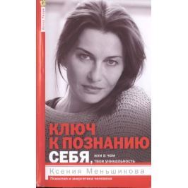 Меньшикова К. Ключ к познанию себя, или В чем твоя уникальность. Психотип и энергетика человека