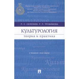 Селезнев П., Трофимова Р. Культурология. Теория и практика. Учебное пособие