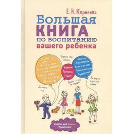 Корнеева Е. Большая книга по воспитанию вашего ребенка
