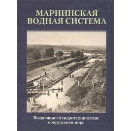 Чистиков А. (сост.) Мариинская водная система. Выдающиеся гидротехнические сооружения мира