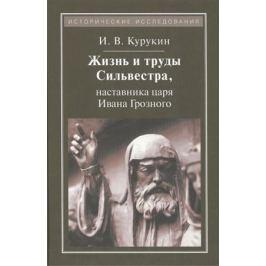 Курукин И. Жизнь и труды Сильвестра, наставника царя Ивана Грозного