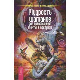 Виллолдо А. Мудрость шаманов для превращения мечты в поступок
