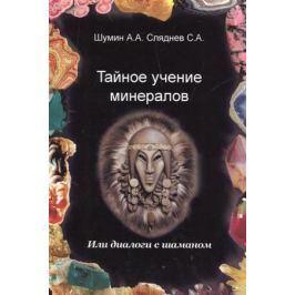 Шумин А., Сляднев С. Тайное учение минералов. Или диалоги с Шаманом