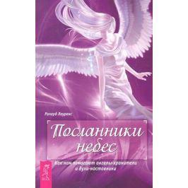 Лоуренс Р. Посланники небес. Как нам помогают ангелы-хранители и духи-наставники