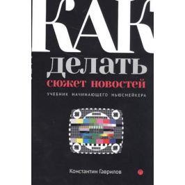 Гаврилов К. Как делать сюжет новостей. Учебник начинающего ньюсмейкера
