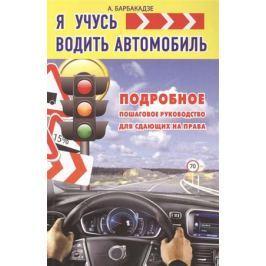 Барбакадзе А. Я учусь водить автомобиль. Подробное пошаговое руководство для сдающих на права