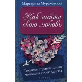 Мураховская М. Как найти свою любовь. Техники привлечения человека своей мечты