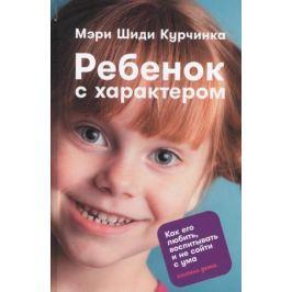 Курчинка М. Ребенок с характером. Как его любить, воспитывать и не сойти с ума