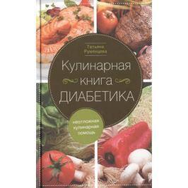 Румянцева Т. Кулинарная книга диабетика. Неотложная кулинарная помощь. Переработанное издание