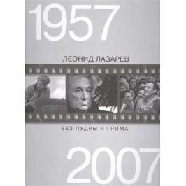 Лазарев Л. Без пудры и грима. 1957-2007