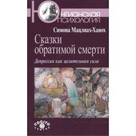 Мацлиах-Ханох С. Сказки обратимой смерти. Депрессия как целительная сила